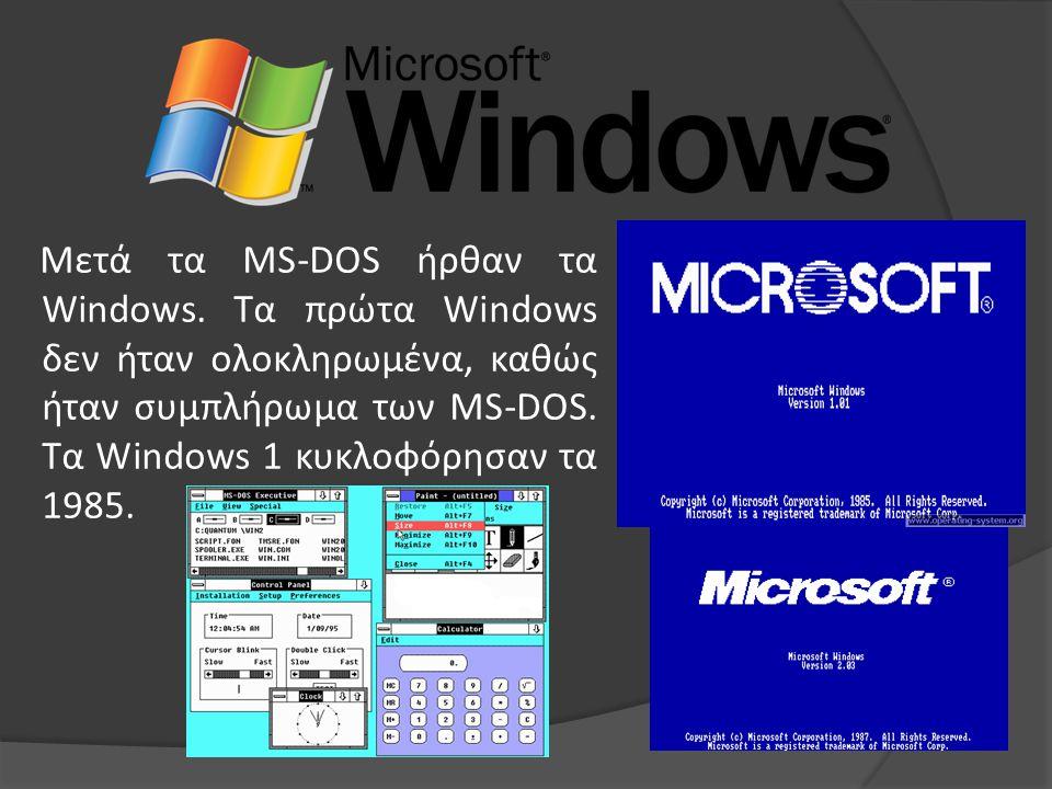 Μετά τα MS-DOS ήρθαν τα Windows. Τα πρώτα Windows δεν ήταν ολοκληρωμένα, καθώς ήταν συμπλήρωμα των MS-DOS. Τα Windows 1 κυκλοφόρησαν τα 1985.