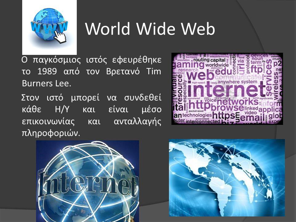 World Wide Web Ο παγκόσμιος ιστός εφευρέθηκε το 1989 από τον Βρετανό Tim Burners Lee. Στον ιστό μπορεί να συνδεθεί κάθε Η/Υ και είναι μέσο επικοινωνία