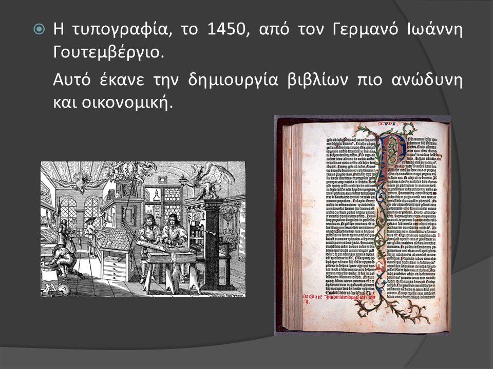  Η τυπογραφία, το 1450, από τον Γερμανό Ιωάννη Γουτεμβέργιο. Αυτό έκανε την δημιουργία βιβλίων πιο ανώδυνη και οικονομική.
