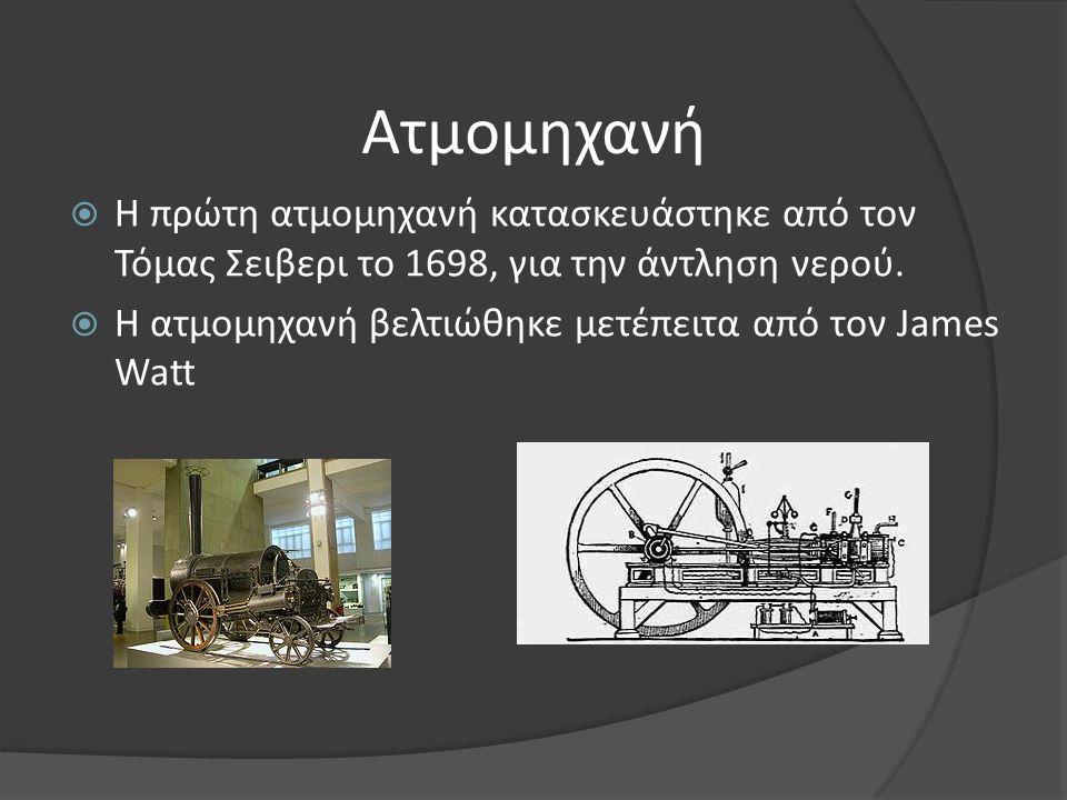 Ατμομηχανή  Η πρώτη ατμομηχανή κατασκευάστηκε από τον Τόμας Σειβερι το 1698, για την άντληση νερού.  Η ατμομηχανή βελτιώθηκε μετέπειτα από τον James
