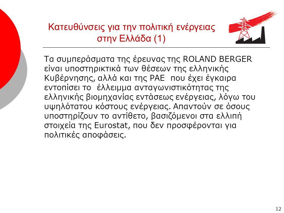 Κατευθύνσεις για την πολιτική ενέργειας στην Ελλάδα (1) Τα συμπεράσματα της έρευνας της ROLAND BERGER είναι υποστηρικτικά των θέσεων της ελληνικής Κυβέρνησης, αλλά και της ΡΑΕ που έχει έγκαιρα εντοπίσει το έλλειμμα ανταγωνιστικότητας της ελληνικής βιομηχανίας εντάσεως ενέργειας, λόγω του υψηλότατου κόστους ενέργειας.