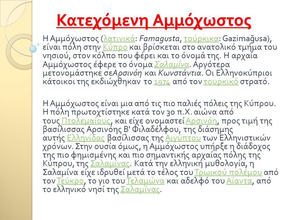 Κατεχόμενη Αμμόχωστος Η Αμμόχωστος ( λατινικά : Famagusta, τούρκικα : Gazima ğ usa), είναι πόλη στην Κύπρο και βρίσκεται στο ανατολικό τμήμα του νησιο