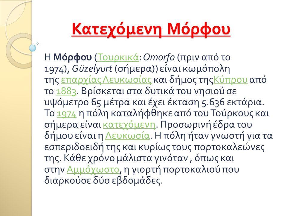 Κατεχόμενη Μόρφου Η Μόρφου ( Τουρκικά : Omorfo ( πριν από το 1974), Güzelyurt ( σήμερα )) είναι κωμόπολη της επαρχίας Λευκωσίας και δήμος τηςΚύπρου απ