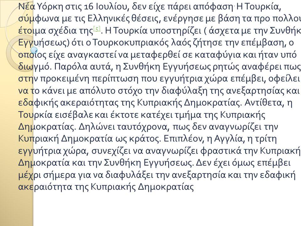 Νέα Υόρκη στις 16 Ιουλίου, δεν είχε πάρει απόφαση. Η Τουρκία, σύμφωνα με τις Ελληνικές θέσεις, ενέργησε με βάση τα προ πολλού έτοιμα σχέδια της [5]. Η