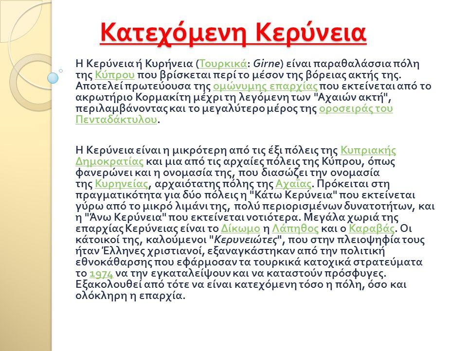Κατεχόμενη Κερύνεια Η Κερύνεια ή Κυρήνεια ( Τουρκικά : Girne) είναι παραθαλάσσια πόλη της Κύπρου που βρίσκεται περί το μέσον της βόρειας ακτής της. Απ
