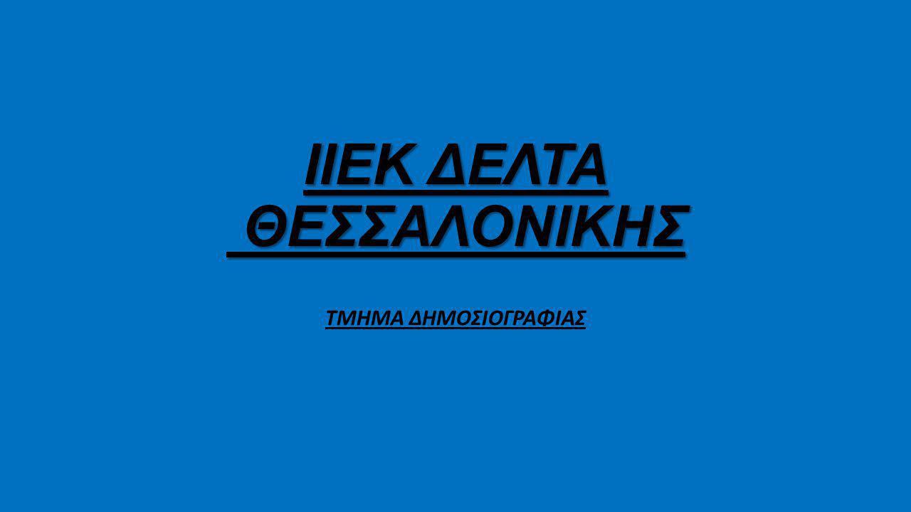 ΙΙΕΚ ΔΕΛΤΑ ΘΕΣΣΑΛΟΝΙΚΗΣ ΤΜΗΜΑ ΔΗΜΟΣΙΟΓΡΑΦΙΑΣ