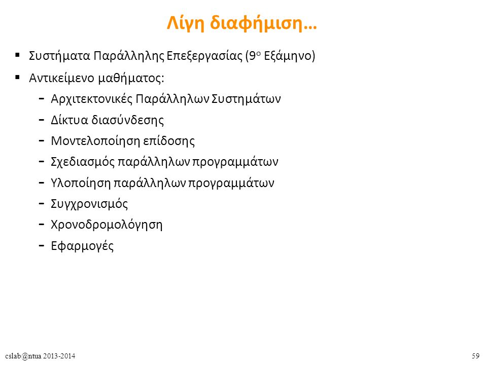 59cslab@ntua 2013-2014 Λίγη διαφήμιση…  Συστήματα Παράλληλης Επεξεργασίας (9 ο Εξάμηνο)  Αντικείμενο μαθήματος: – Αρχιτεκτονικές Παράλληλων Συστημάτων – Δίκτυα διασύνδεσης – Μοντελοποίηση επίδοσης – Σχεδιασμός παράλληλων προγραμμάτων – Υλοποίηση παράλληλων προγραμμάτων – Συγχρονισμός – Χρονοδρομολόγηση – Εφαρμογές