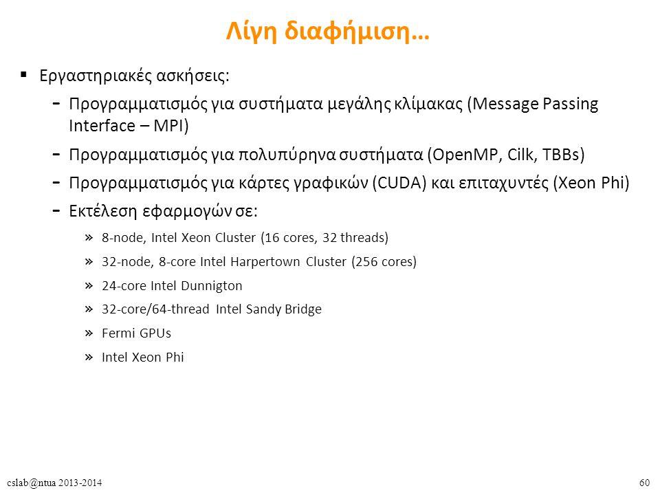 60cslab@ntua 2013-2014 Λίγη διαφήμιση…  Εργαστηριακές ασκήσεις: – Προγραμματισμός για συστήματα μεγάλης κλίμακας (Message Passing Interface – MPI) – Προγραμματισμός για πολυπύρηνα συστήματα (OpenMP, Cilk, TBBs) – Προγραμματισμός για κάρτες γραφικών (CUDA) και επιταχυντές (Xeon Phi) – Εκτέλεση εφαρμογών σε: » 8-node, Intel Xeon Cluster (16 cores, 32 threads) » 32-node, 8-core Intel Harpertown Cluster (256 cores) » 24-core Intel Dunnigton » 32-core/64-thread Intel Sandy Bridge » Fermi GPUs » Intel Xeon Phi
