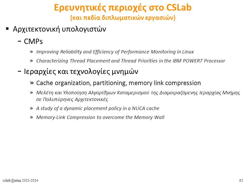 61cslab@ntua 2013-2014 Ερευνητικές περιοχές στο CSLab (και πεδία διπλωματικών εργασιών)  Αρχιτεκτονική υπολογιστών – CMPs » Improving Reliability and Efficiency of Performance Monitoring in Linux » Characterizing Thread Placement and Thread Priorities in the IBM POWER7 Processor – Ιεραρχίες και τεχνολογίες μνημών » Cache organization, partitioning, memory link compression » Μελέτη και Υλοποίηση Αλγορίθμων Καταμερισμού της Διαμοιραζόμενης Ιεραρχίας Μνήμης σε Πολυπύρηνες Αρχιτεκτονικές » A study of a dynamic placement policy in a NUCA cache » Memory-Link Compression to overcome the Memory Wall