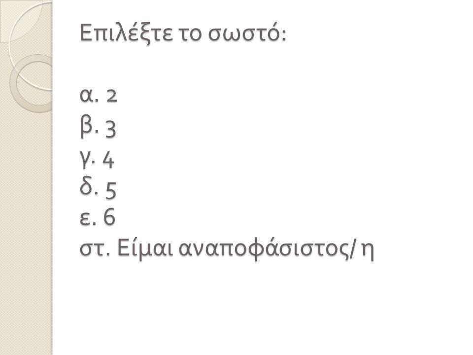 Επιλέξτε το σωστό : α. 2 β. 3 γ. 4 δ. 5 ε. 6 στ. Είμαι αναποφάσιστος / η