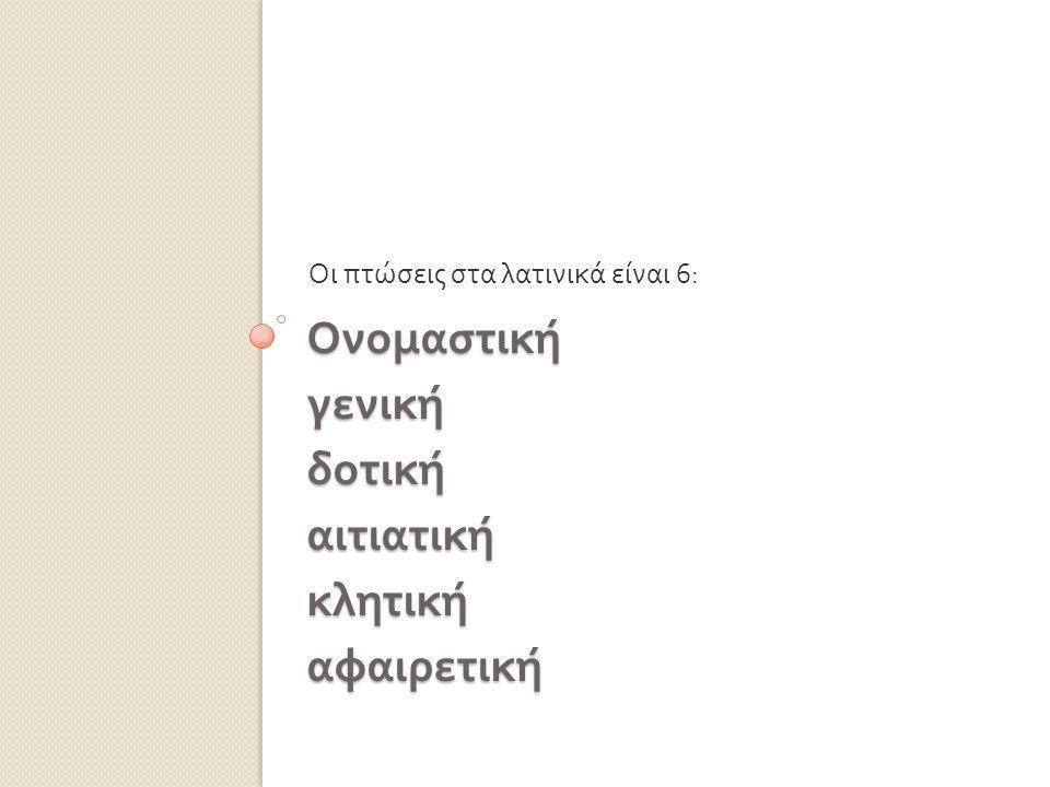 Ονομαστική γενική δοτική αιτιατική κλητική αφαιρετική Οι πτώσεις στα λατινικά είναι 6: