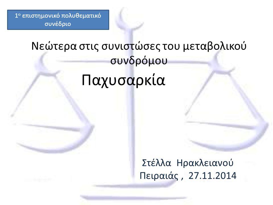 Νεώτερα στις συνιστώσες του μεταβολικού συνδρόμου Παχυσαρκία Στέλλα Ηρακλειανού Πειραιάς, 27.11.2014 1 ο επιστημονικό πολυθεματικό συνέδριο