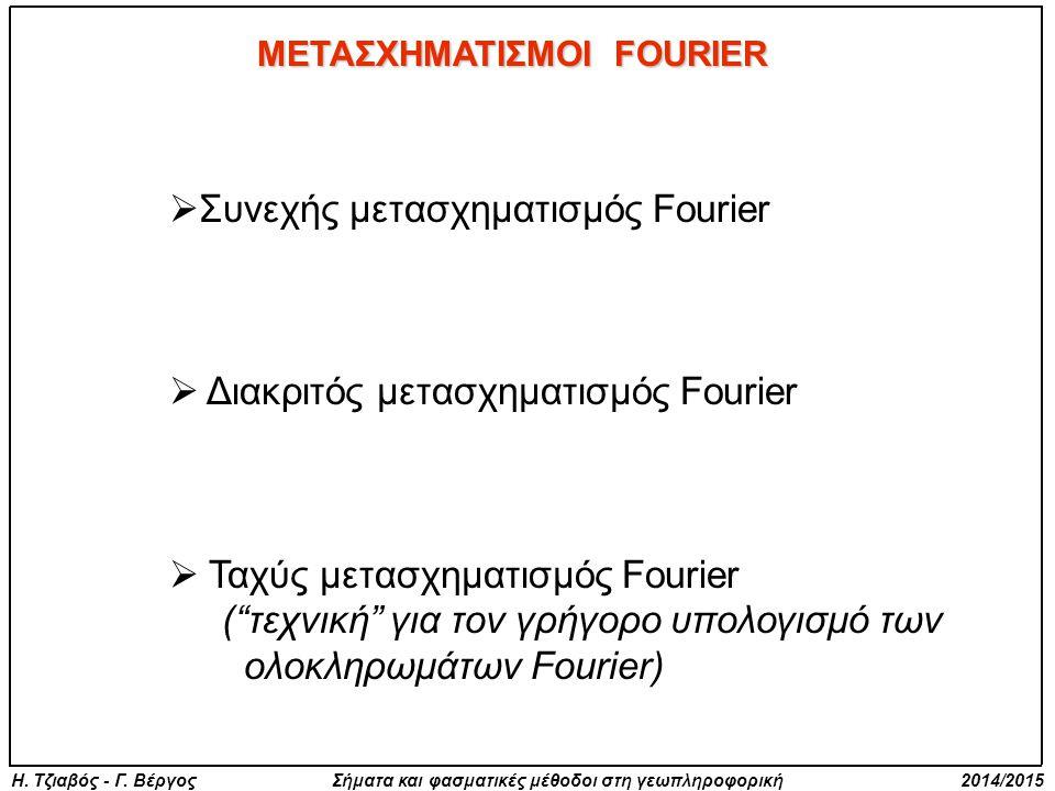 Η. Τζιαβός - Γ. Βέργος Σήματα και φασματικές μέθοδοι στη γεωπληροφορική 2014/2015 ΜΕΤΑΣΧΗΜΑΤΙΣΜΟΙ FOURIER  Συνεχής μετασχηματισμός Fourier  Διακριτό