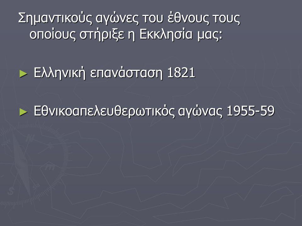 Σημαντικούς αγώνες του έθνους τους οποίους στήριξε η Εκκλησία μας: ► Ελληνική επανάσταση 1821 ► Εθνικοαπελευθερωτικός αγώνας 1955-59