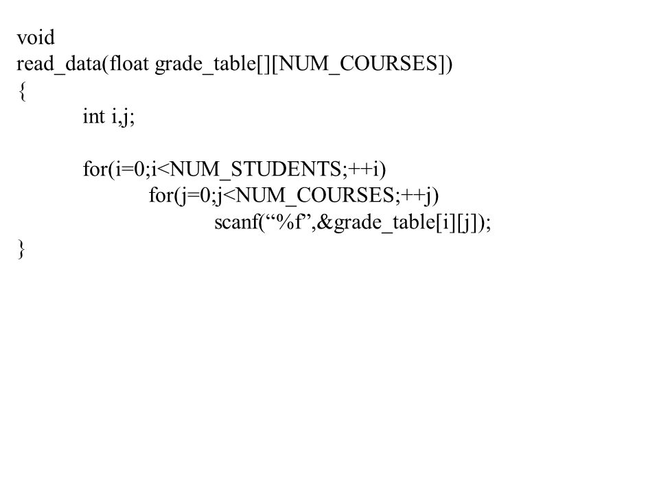 void read_data(float grade_table[][NUM_COURSES]) { int i,j; for(i=0;i<NUM_STUDENTS;++i) for(j=0;j<NUM_COURSES;++j) scanf( %f ,&grade_table[i][j]); }
