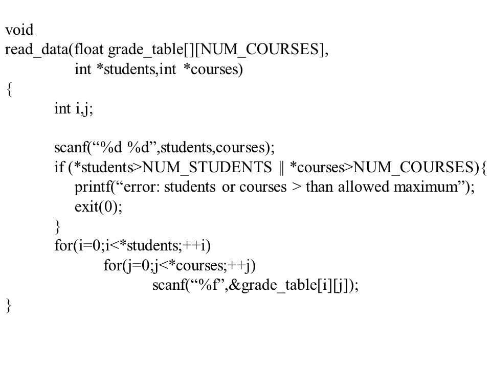 void read_data(float grade_table[][NUM_COURSES], int *students,int *courses) { int i,j; scanf( %d %d ,students,courses); if (*students>NUM_STUDENTS || *courses>NUM_COURSES){ printf( error: students or courses > than allowed maximum ); exit(0); } for(i=0;i<*students;++i) for(j=0;j<*courses;++j) scanf( %f ,&grade_table[i][j]); }