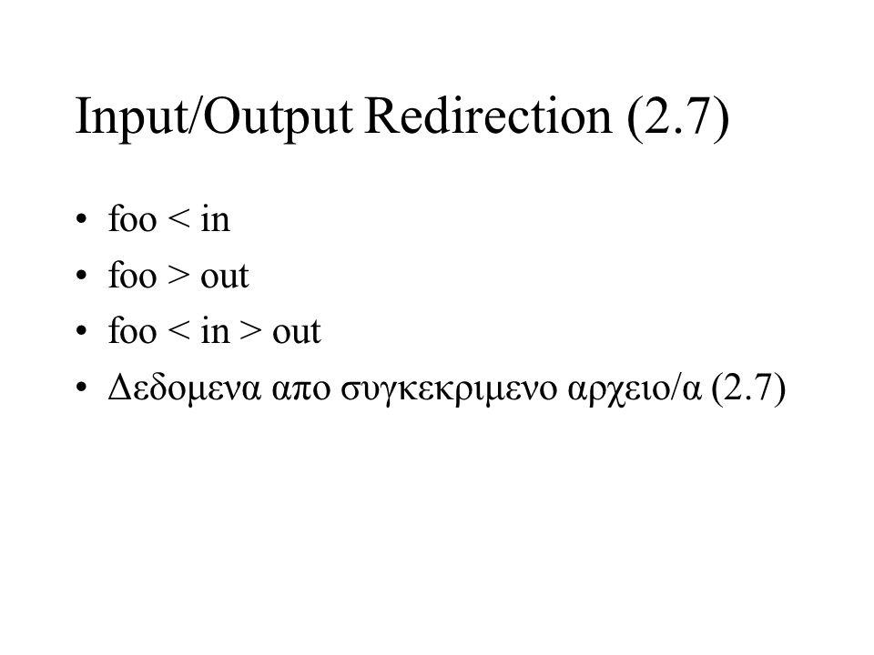 Input/Output Redirection (2.7) foo < in foo > out foo out Δεδομενα απο συγκεκριμενο αρχειο/α (2.7)