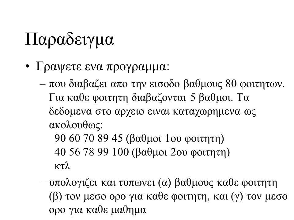 Παραδειγμα Γραψετε ενα προγραμμα: –που διαβαζει απο την εισοδο βαθμους 80 φοιτητων. Για καθε φοιτητη διαβαζονται 5 βαθμοι. Τα δεδομενα στο αρχειο εινα