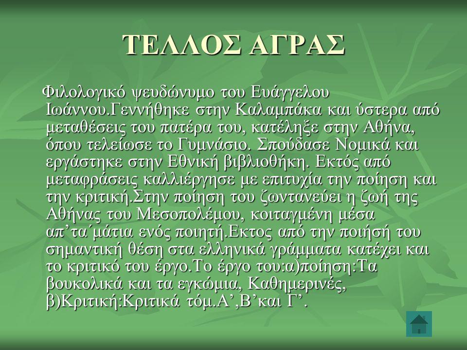 ΤΕΛΛΟΣ ΑΓΡΑΣ Φιλολογικό ψευδώνυμο του Ευάγγελου Ιωάννου.Γεννήθηκε στην Καλαμπάκα και ύστερα από μεταθέσεις του πατέρα του, κατέληξε στην Αθήνα, όπου τ
