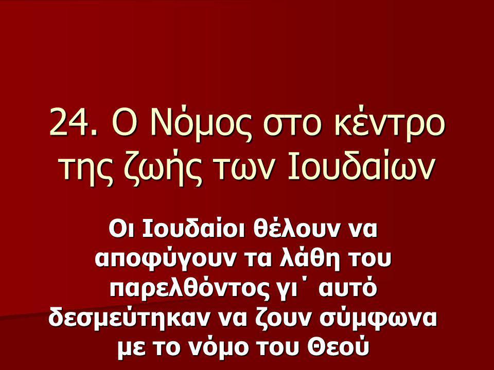 24. Ο Νόμος στο κέντρο της ζωής των Ιουδαίων Οι Ιουδαίοι θέλουν να αποφύγουν τα λάθη του παρελθόντος γι΄ αυτό δεσμεύτηκαν να ζουν σύμφωνα με το νόμο τ
