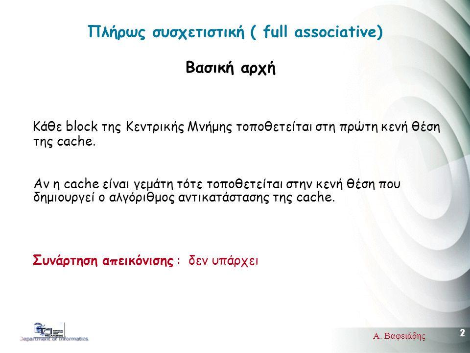 2 Α. Βαφειάδης Πλήρως συσχετιστική ( full associative) Βασική αρχή Κάθε block της Κεντρικής Μνήμης τοποθετείται στη πρώτη κενή θέση της cache. Αν η ca