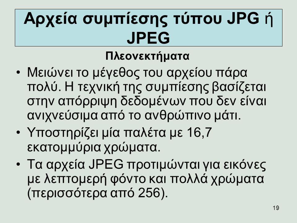 19 Αρχεία συμπίεσης τύπου JPG ή JPEG Πλεονεκτήματα Μειώνει το μέγεθος του αρχείου πάρα πολύ. Η τεχνική της συμπίεσης βασίζεται στην απόρριψη δεδομένων
