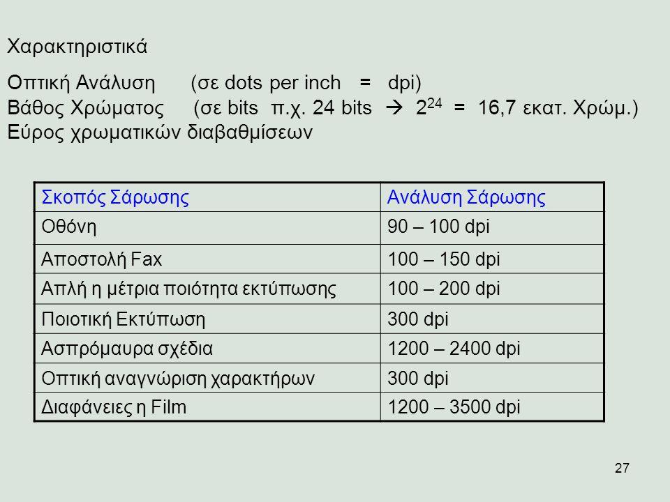 27 Χαρακτηριστικά Οπτική Ανάλυση (σε dots per inch = dpi) Βάθος Χρώματος (σε bits π.χ. 24 bits  2 24 = 16,7 εκατ. Χρώμ.) Εύρος χρωματικών διαβαθμίσεω