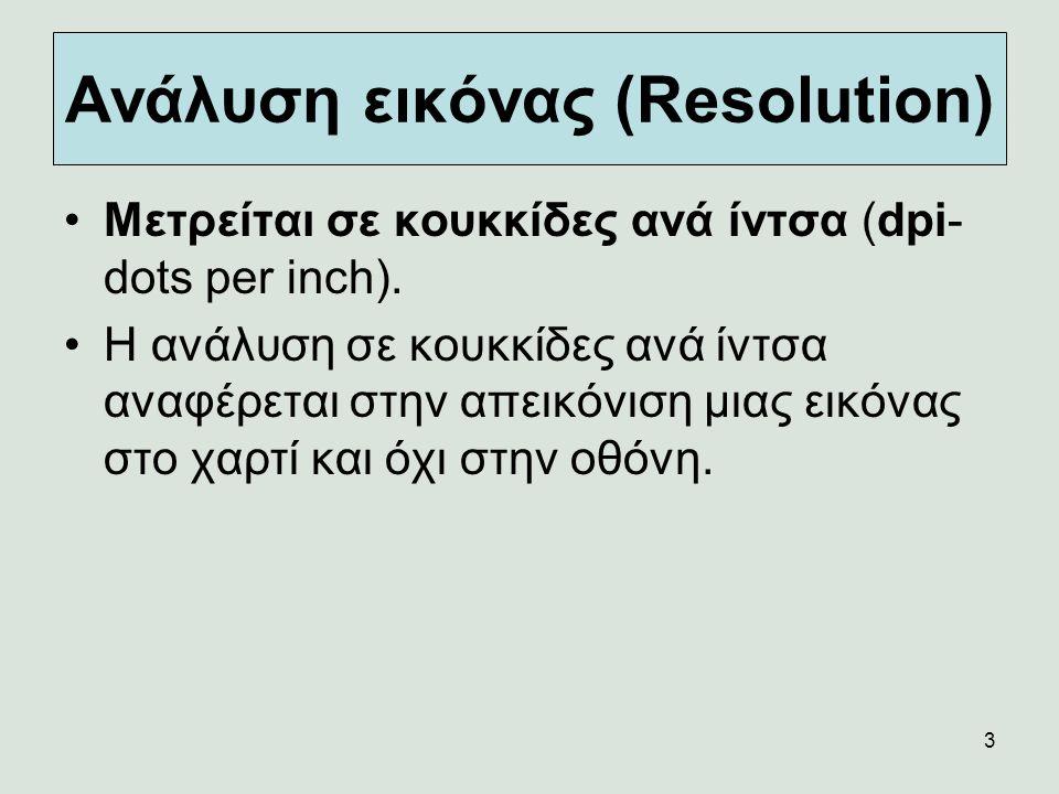 3 Ανάλυση εικόνας (Resolution) Μετρείται σε κουκκίδες ανά ίντσα (dpi- dots per inch). Η ανάλυση σε κουκκίδες ανά ίντσα αναφέρεται στην απεικόνιση μιας