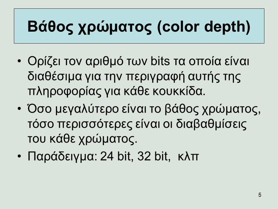 5 Βάθος χρώματος (color depth) Ορίζει τον αριθμό των bits τα οποία είναι διαθέσιμα για την περιγραφή αυτής της πληροφορίας για κάθε κουκκίδα. Όσο μεγα