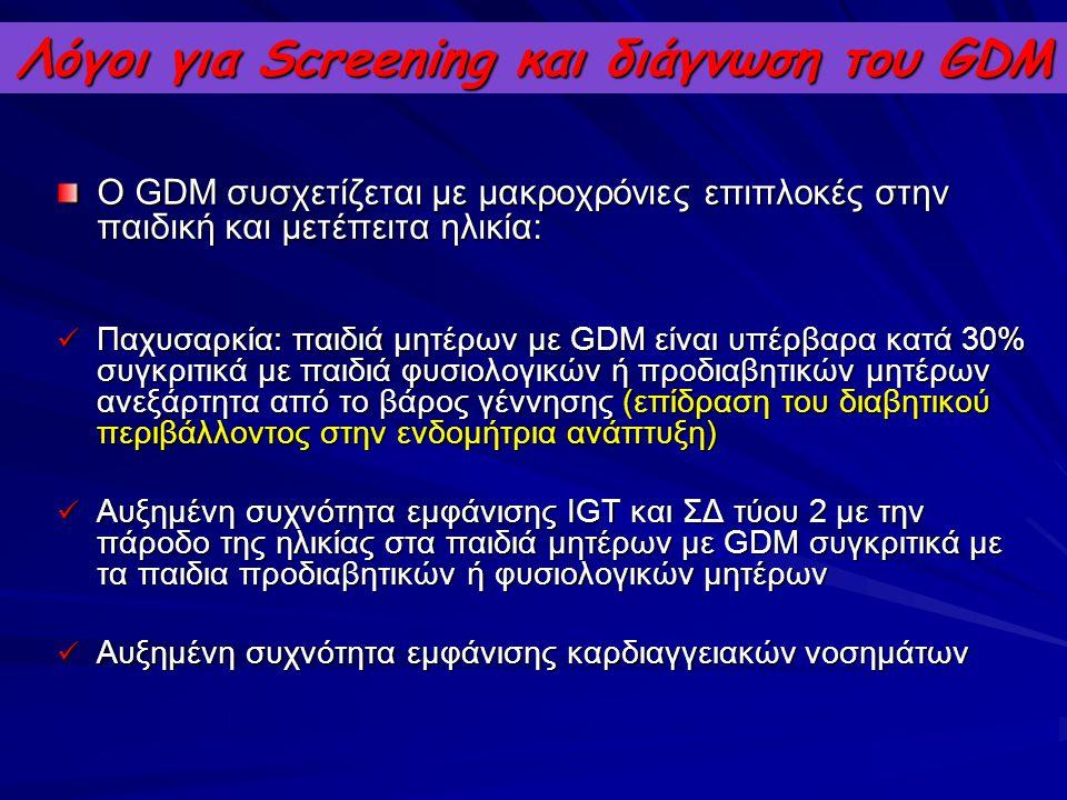 Λόγοι για Screening και διάγνωση του GDM Ο GDM συσχετίζεται με μακροχρόνιες επιπλοκές στην παιδική και μετέπειτα ηλικία: Παχυσαρκία: παιδιά μητέρων με