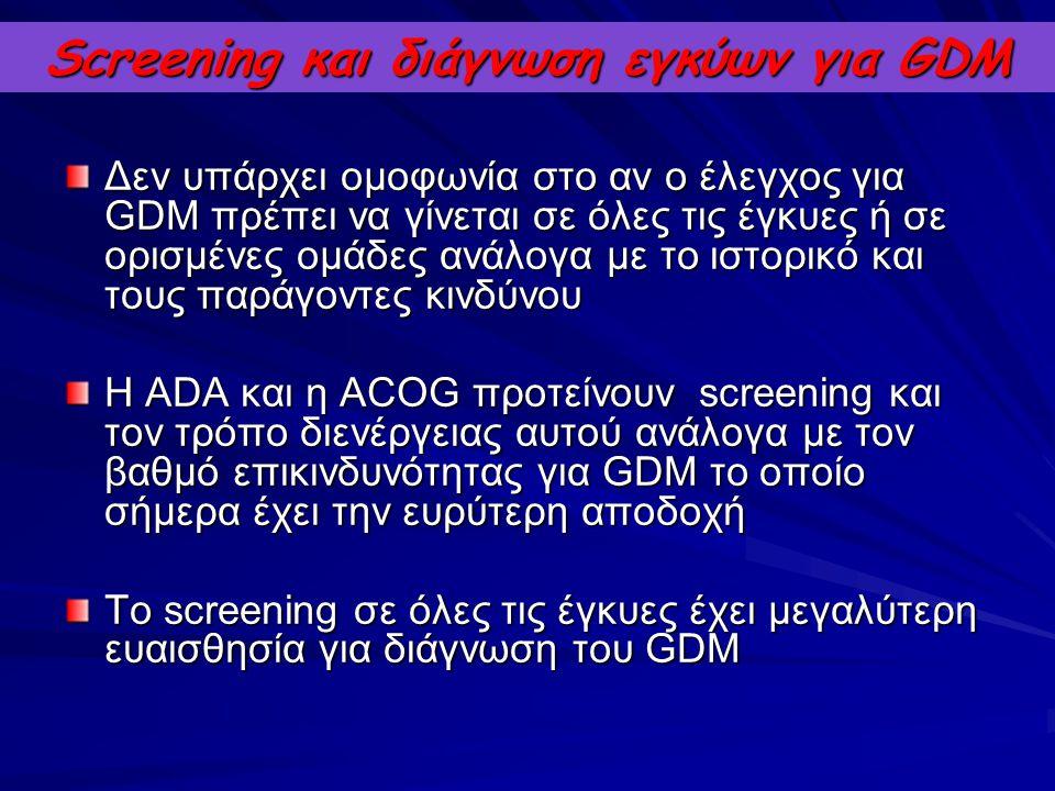 Screening και διάγνωση εγκύων για GDM Δεν υπάρχει ομοφωνία στο αν ο έλεγχος για GDM πρέπει να γίνεται σε όλες τις έγκυες ή σε ορισμένες ομάδες ανάλογα
