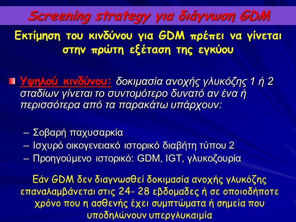 Screening strategy για διάγνωση GDM Υψηλού κινδύνου: δοκιμασία ανοχής γλυκόζης 1 ή 2 σταδίων γίνεται το συντομότερο δυνατό αν ένα ή περισσότερα από τα
