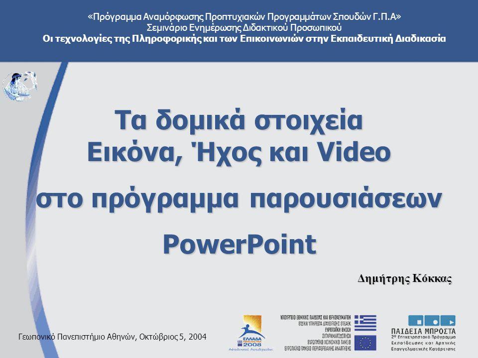 «Πρόγραμμα Αναμόρφωσης Προπτυχιακών Προγραμμάτων Σπουδών Γ.Π.Α» Σεμινάριο Ενημέρωσης Διδακτικού Προσωπικού Οι τεχνολογίες της Πληροφορικής και των Επικοινωνιών στην Εκπαιδευτική Διαδικασία Γεωπονικό Πανεπιστήμιο Αθηνών, Οκτώβριος 5, 2004 Τα δομικά στοιχεία Εικόνα, Ήχος και Video στο πρόγραμμα παρουσιάσεων PowerPoint Δημήτρης Κόκκας