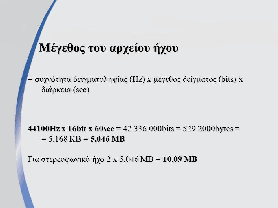 Μέγεθος του αρχείου ήχου = συχνότητα δειγματοληψίας (Hz) x μέγεθος δείγματος (bits) x διάρκεια (sec) 44100Hz x 16bit x 60sec = 42.336.000bits = 529.2000bytes = = 5.168 KB = 5,046 MB Για στερεοφωνικό ήχο 2 x 5,046 MB = 10,09 MB