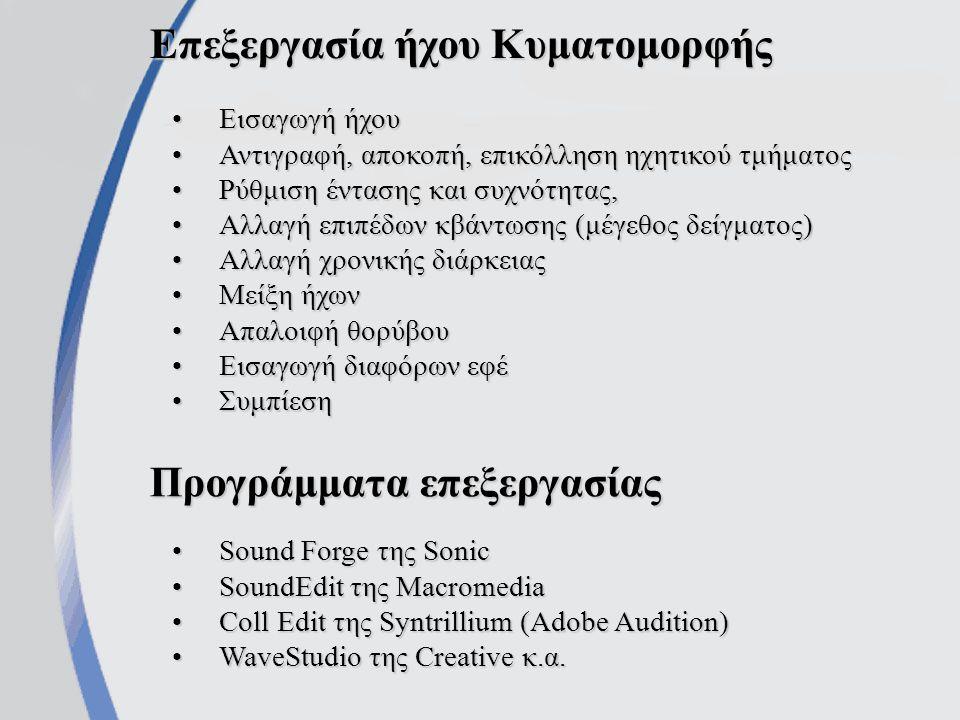 Επεξεργασία ήχου Κυματομορφής Εισαγωγή ήχουΕισαγωγή ήχου Αντιγραφή, αποκοπή, επικόλληση ηχητικού τμήματοςΑντιγραφή, αποκοπή, επικόλληση ηχητικού τμήματος Ρύθμιση έντασης και συχνότητας,Ρύθμιση έντασης και συχνότητας, Αλλαγή επιπέδων κβάντωσης (μέγεθος δείγματος)Αλλαγή επιπέδων κβάντωσης (μέγεθος δείγματος) Αλλαγή χρονικής διάρκειαςΑλλαγή χρονικής διάρκειας Μείξη ήχωνΜείξη ήχων Απαλοιφή θορύβουΑπαλοιφή θορύβου Εισαγωγή διαφόρων εφέΕισαγωγή διαφόρων εφέ ΣυμπίεσηΣυμπίεση Προγράμματα επεξεργασίας Sound Forge της SonicSound Forge της Sonic SoundEdit της MacromediaSoundEdit της Macromedia Coll Edit της Syntrillium (Adobe Audition)Coll Edit της Syntrillium (Adobe Audition) WaveStudio της Creative κ.α.WaveStudio της Creative κ.α.