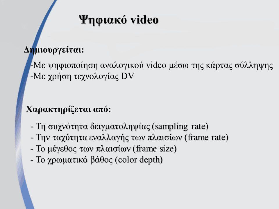Ψηφιακό video - Τη συχνότητα δειγματοληψίας (sampling rate) - Την ταχύτητα εναλλαγής των πλαισίων (frame rate) - Το μέγεθος των πλαισίων (frame size) - Το χρωματικό βάθος (color depth) Χαρακτηρίζεται από: Δημιουργείται: -Με ψηφιοποίηση αναλογικού video μέσω της κάρτας σύλληψης -Με χρήση τεχνολογίας DV