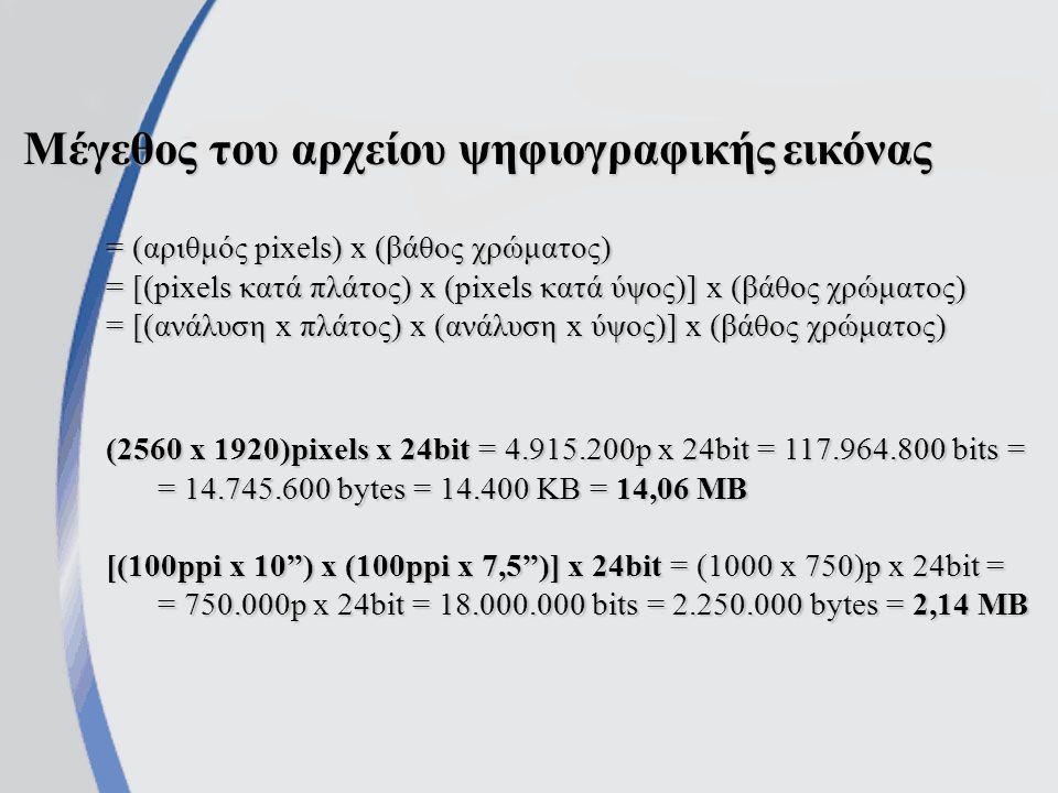 Μέγεθος του αρχείου ψηφιογραφικής εικόνας = (αριθμός pixels) x (βάθος χρώματος) = [(pixels κατά πλάτος) x (pixels κατά ύψος)] x (βάθος χρώματος) = [(ανάλυση x πλάτος) x (ανάλυση x ύψος)] x (βάθος χρώματος) (2560 x 1920)pixels x 24bit = 4.915.200p x 24bit = 117.964.800 bits = = 14.745.600 bytes = 14.400 KB = 14,06 MB [(100ppi x 10 ) x (100ppi x 7,5 )] x 24bit = (1000 x 750)p x 24bit = = 750.000p x 24bit = 18.000.000 bits = 2.250.000 bytes = 2,14 MB