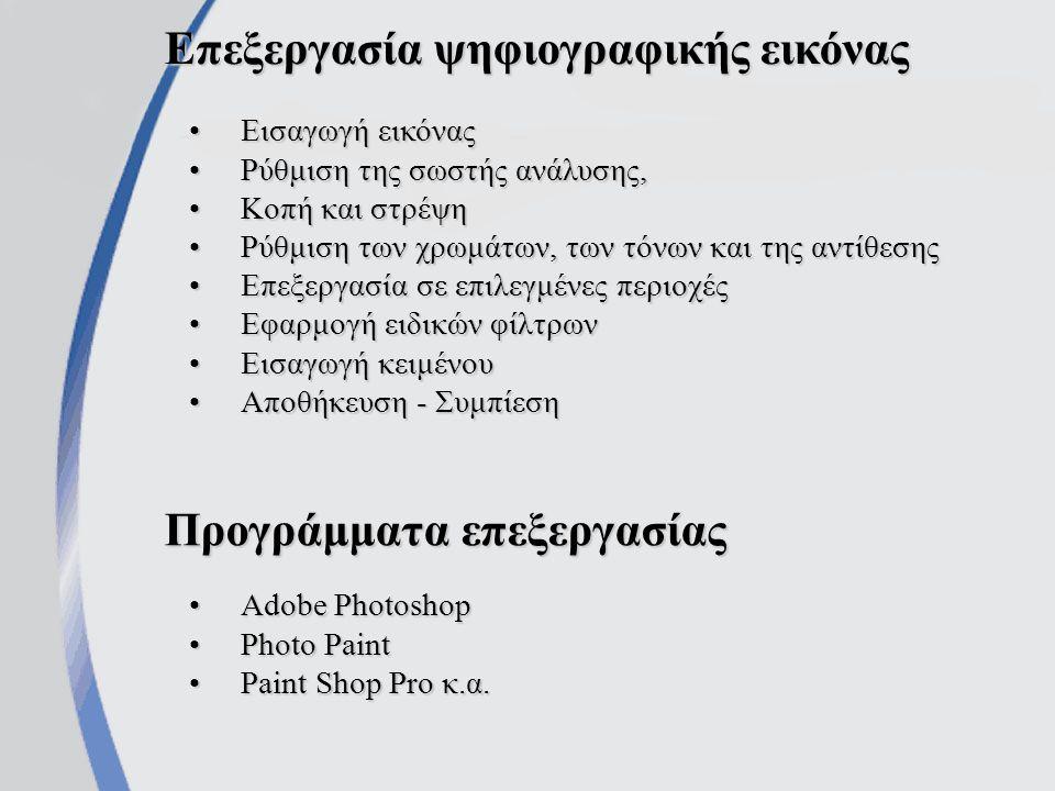 Επεξεργασία ψηφιογραφικής εικόνας Εισαγωγή εικόναςΕισαγωγή εικόνας Ρύθμιση της σωστής ανάλυσης,Ρύθμιση της σωστής ανάλυσης, Κοπή και στρέψηΚοπή και στρέψη Ρύθμιση των χρωμάτων, των τόνων και της αντίθεσηςΡύθμιση των χρωμάτων, των τόνων και της αντίθεσης Επεξεργασία σε επιλεγμένες περιοχέςΕπεξεργασία σε επιλεγμένες περιοχές Εφαρμογή ειδικών φίλτρωνΕφαρμογή ειδικών φίλτρων Εισαγωγή κειμένουΕισαγωγή κειμένου Αποθήκευση - ΣυμπίεσηΑποθήκευση - Συμπίεση Προγράμματα επεξεργασίας Adobe PhotoshopAdobe Photoshop Photo PaintPhoto Paint Paint Shop Pro κ.α.Paint Shop Pro κ.α.
