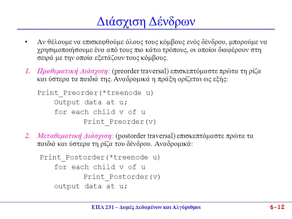 ΕΠΛ 231 – Δομές Δεδομένων και Αλγόριθμοι6-12 Διάσχιση Δένδρων Αν θέλουμε να επισκεφθούμε όλους τους κόμβους ενός δένδρου, μπορούμε να χρησιμοποιήσουμε ένα από τους πιο κάτω τρόπους, οι οποίοι διαφέρουν στη σειρά με την οποία εξετάζουν τους κόμβους.