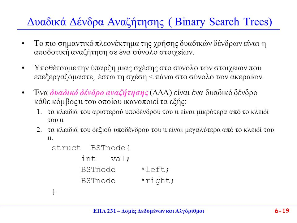 ΕΠΛ 231 – Δομές Δεδομένων και Αλγόριθμοι6-19 Δυαδικά Δένδρα Αναζήτησης ( Binary Search Trees) Το πιο σημαντικό πλεονέκτημα της χρήσης δυαδικών δένδρων είναι η αποδοτική αναζήτηση σε ένα σύνολο στοιχείων.