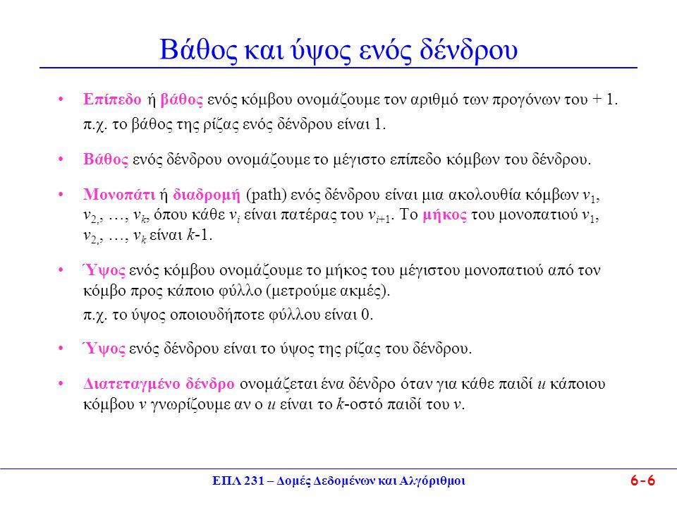 ΕΠΛ 231 – Δομές Δεδομένων και Αλγόριθμοι6-6 Βάθος και ύψος ενός δένδρου Επίπεδο ή βάθος ενός κόμβου ονομάζουμε τον αριθμό των προγόνων του + 1. π.χ. τ