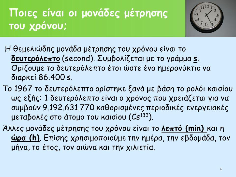 Ποιες είναι οι μονάδες μέτρησης του χρόνου; Η θεμελιώδης μονάδα μέτρησης του χρόνου είναι το δευτερόλεπτο (second). Συμβολίζεται με το γράμμα s. Ορίζο