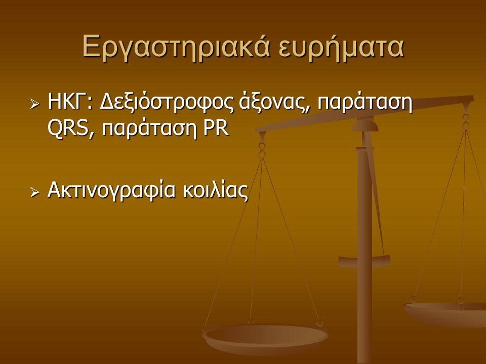 Εργαστηριακά ευρήματα  ΗΚΓ: Δεξιόστροφος άξονας, παράταση QRS, παράταση PR  Aκτινογραφία κοιλίας