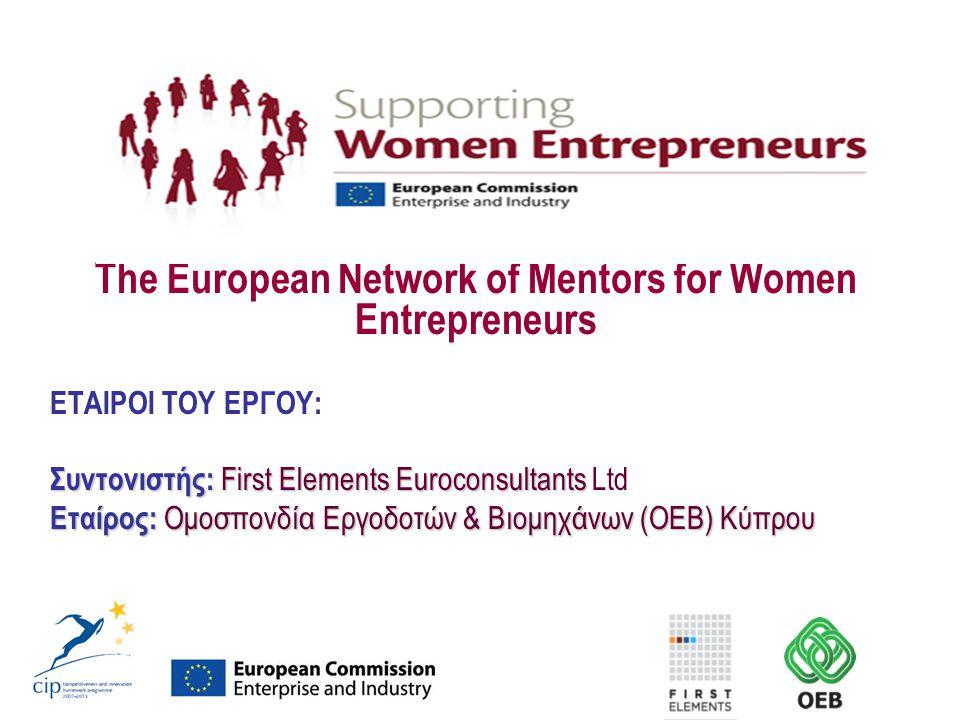 The European Network of Mentors for Women Entrepreneurs ΕΤΑΙΡΟΙ ΤΟΥ ΕΡΓΟΥ: Συντονιστής: First Elements Euroconsultants Συντονιστής: First Elements Euroconsultants Ltd Εταίρος: Ομοσπονδία Εργοδοτών & Βιομηχάνων (ΟΕΒ) Κύπρου