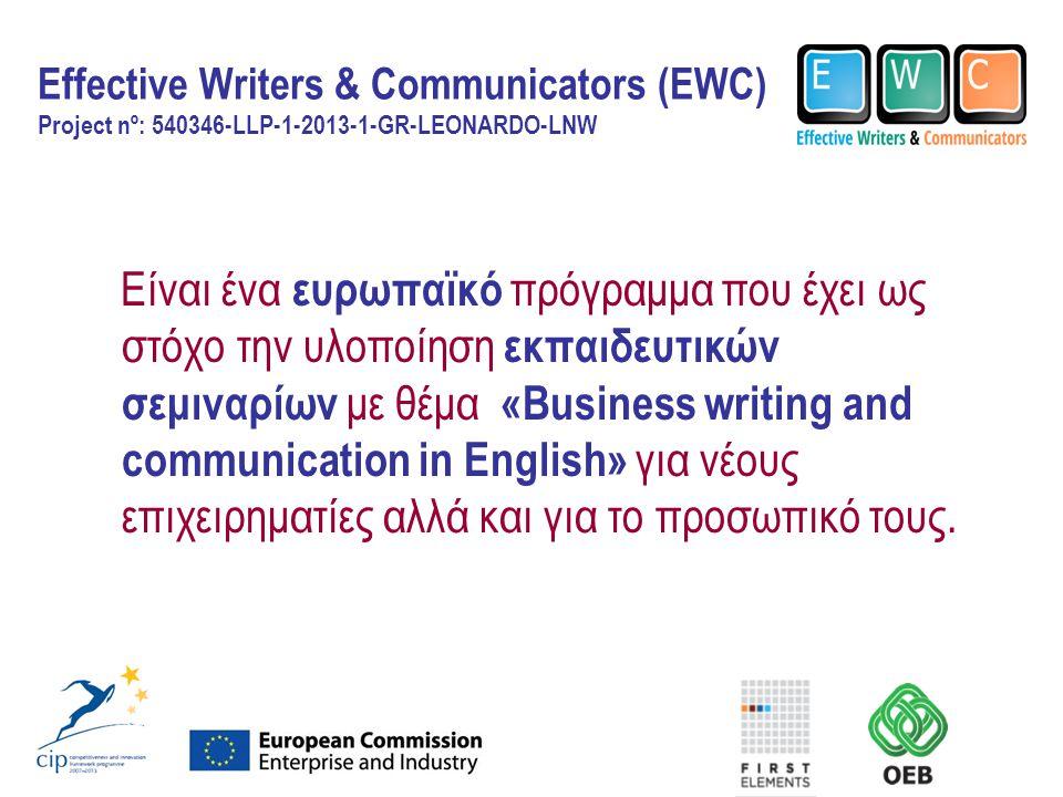 Effective Writers & Communicators (EWC) Project nº: 540346-LLP-1-2013-1-GR-LEONARDO-LNW Είναι ένα ευρωπαϊκό πρόγραμμα που έχει ως στόχο την υλοποίηση εκπαιδευτικών σεμιναρίων με θέμα «Βusiness writing and communication in English» για νέους επιχειρηματίες αλλά και για το προσωπικό τους.