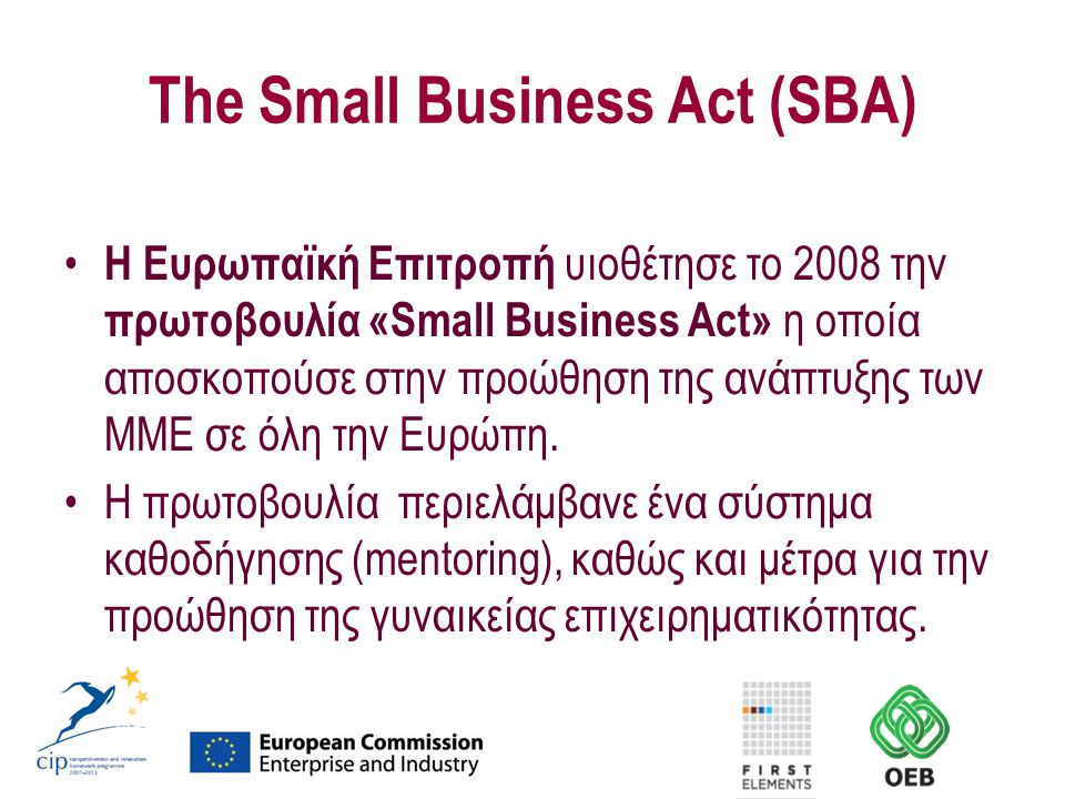 The Small Business Act (SBA) Η Ευρωπαϊκή Επιτροπή υιοθέτησε το 2008 την πρωτοβουλία «Small Business Act» η οποία αποσκοπούσε στην προώθηση της ανάπτυξ