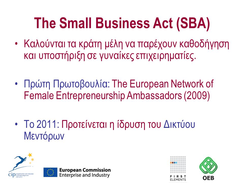 The Small Business Act (SBA) Καλούνται τα κράτη μέλη να παρέχουν καθοδήγηση και υποστήριξη σε γυναίκες επιχειρηματίες. Πρώτη Πρωτοβουλία: The European