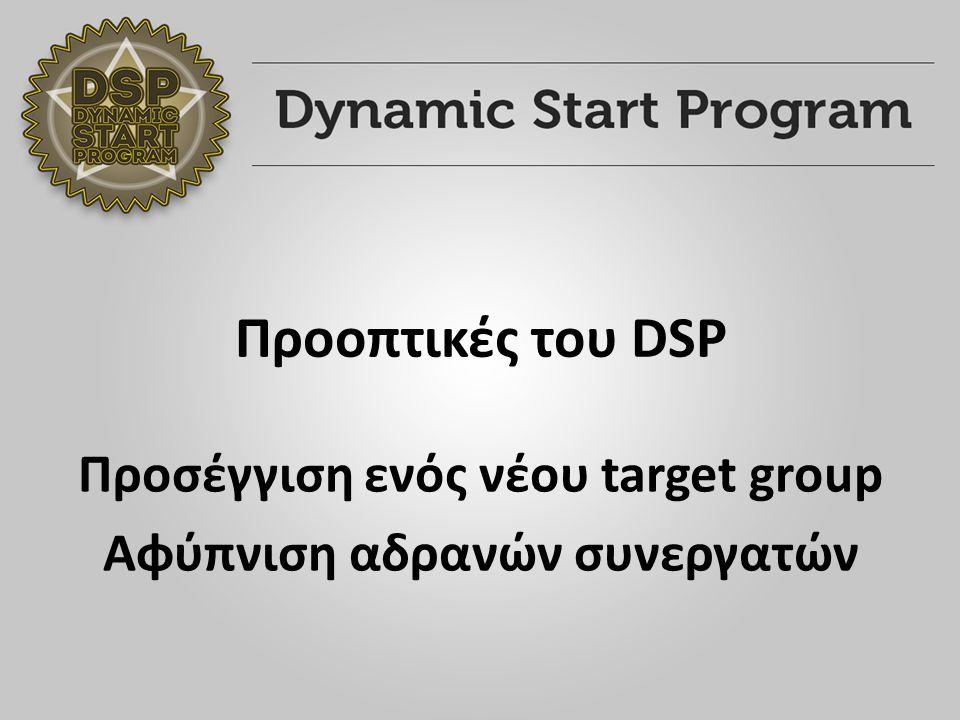 Προοπτικές του DSP Προσέγγιση ενός νέου target group Αφύπνιση αδρανών συνεργατών