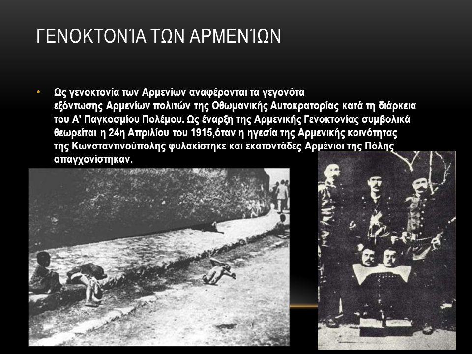 ΓΕΝΟΚΤΟΝΊΑ ΤΩΝ ΑΡΜΕΝΊΩΝ Ως γενοκτονία των Αρμενίων αναφέρονται τα γεγονότα εξόντωσης Αρμενίων πολιτών της Οθωμανικής Αυτοκρατορίας κατά τη διάρκεια το