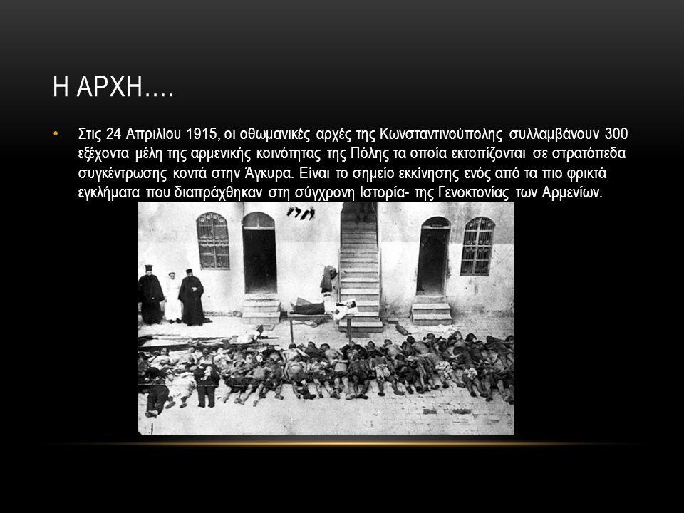 Η ΑΡΧΗ…. Στις 24 Απριλίου 1915, οι οθωμανικές αρχές της Κωνσταντινούπολης συλλαμβάνουν 300 εξέχοντα μέλη της αρμενικής κοινότητας της Πόλης τα οποία ε